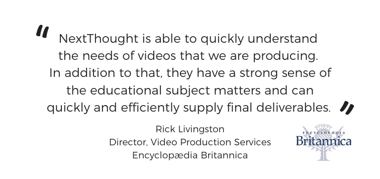 """NextThought is able to quickly understand the needs of videos that we are producing. In addition to that, they have a strong sense of the educational subject matters and can quickly and efficiently supply final deliverables.""  - Rick Livingston Director, Video Production Services Encyclopædia Britannica"